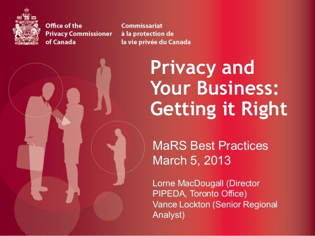 Privacy andYour Business:Getting it Right                	  MaRS Best PracticesMarch 5, 2013Lorne MacDougall (DirectorPIPE...