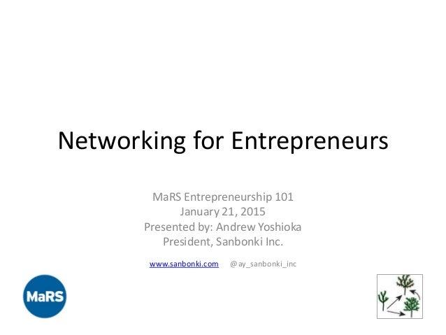 Networking for Entrepreneurs MaRS Entrepreneurship 101 January 21, 2015 Presented by: Andrew Yoshioka President, Sanbonki ...