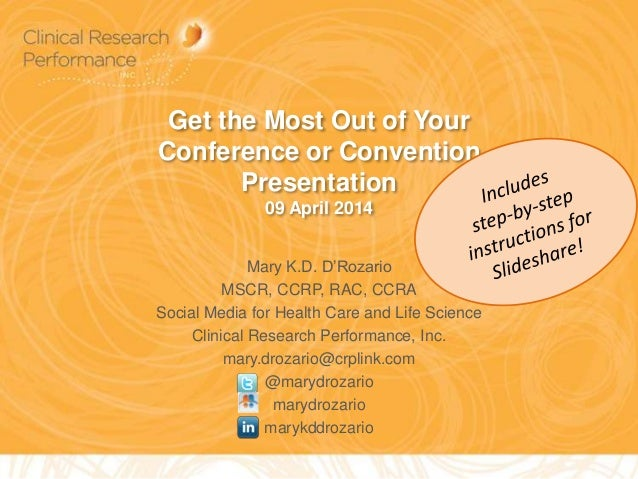 Get the Most Out of Your Conference or Convention Presentation 09 April 2014 Mary K.D. D'Rozario MSCR, CCRP, RAC, CCRA Soc...
