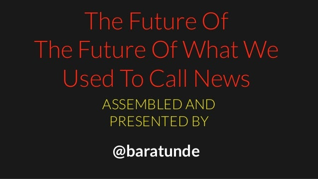 The Future Of The Future Of What We Used To Call News ASSEMBLED AND PRESENTED BY @baratunde