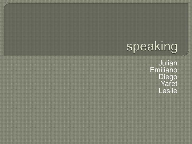 speaking<br />Julian<br />Emiliano<br />Diego<br />Yaret <br />Leslie<br />