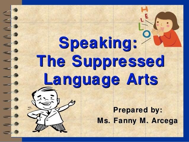 Speaking:Speaking: The SuppressedThe Suppressed Language ArtsLanguage Arts Prepared by:Prepared by: Ms. Fanny M. ArcegaMs....