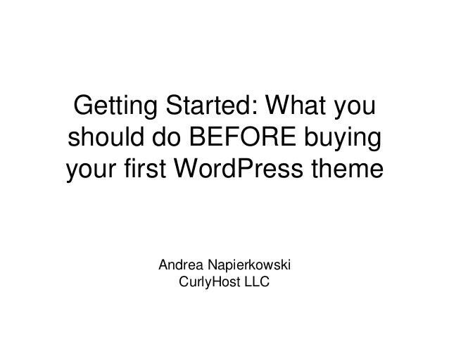 Getting Started: What you should do BEFORE buying your first WordPress theme Andrea Napierkowski CurlyHost LLC