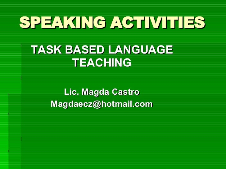 SPEAKING ACTIVITIES TASK BASED LANGUAGE TEACHING Lic. Magda Castro [email_address]