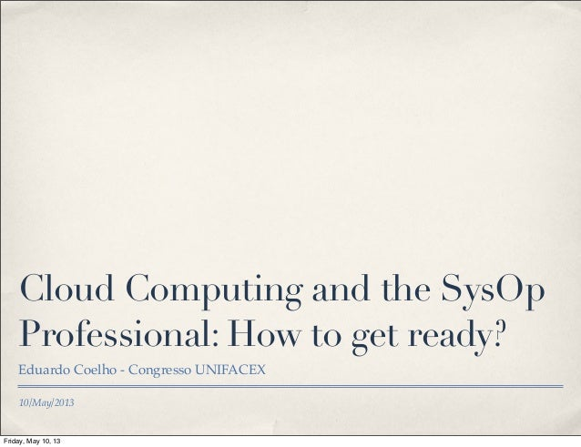 10/May/2013Cloud Computing and the SysOpProfessional: How to get ready?Eduardo Coelho - Congresso UNIFACEXFriday, May 10, 13