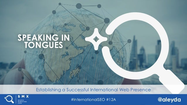 @aleyda#InternationalSEO #12A Establishing a Successful International Web Presence SPEAKING IN TONGUES