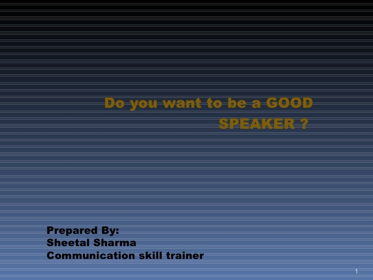 Do you want to be a GOOD SPEAKER ?  Prepared By:  Sheetal Sharma Communication skill trainer