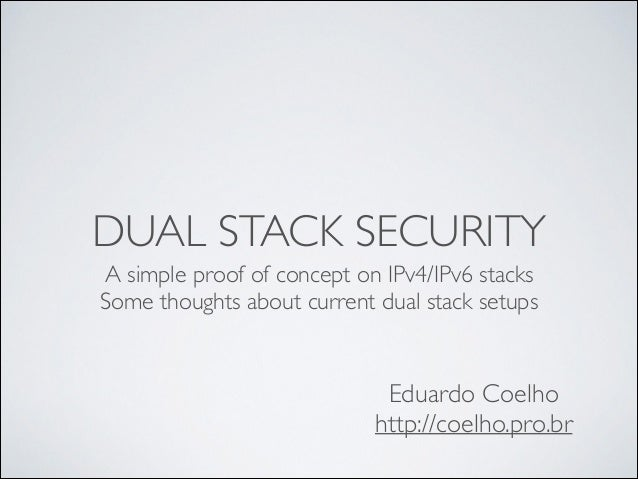DUAL STACK SECURITY A simple proof of concept on IPv4/IPv6 stacks  Some thoughts about current dual stack setups  Eduardo...