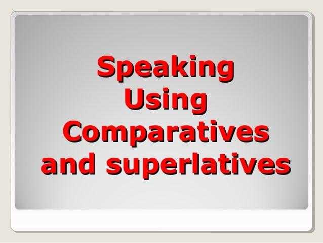 SpeakingSpeaking UsingUsing ComparativesComparatives and superlativesand superlatives