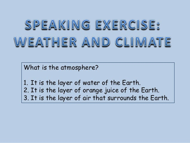 What is the atmosphere? 1. It is the layer of water of the Earth. 2. It is the layer of orange juice of the Earth. 3. It i...