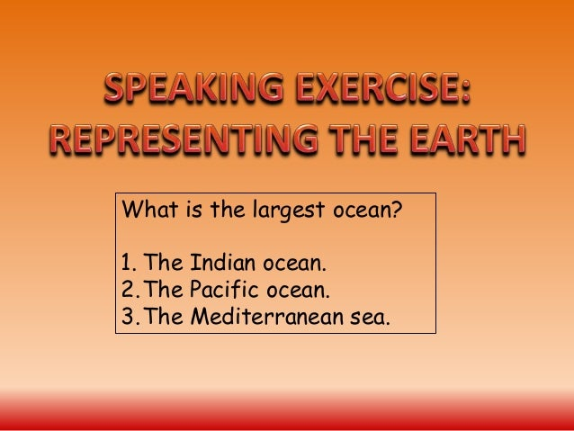 What is the largest ocean? 1. The Indian ocean. 2.The Pacific ocean. 3.The Mediterranean sea.