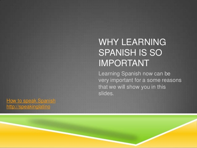 WHY LEARNING                        SPANISH IS SO                        IMPORTANT                        Learning Spanish...