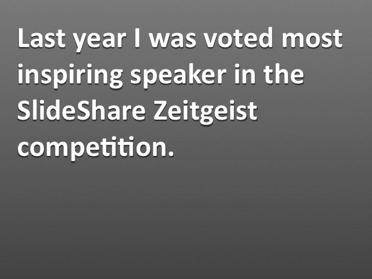 LastyearIwasvotedmost inspiringspeakerinthe SlideShareZeitgeist compe11on.