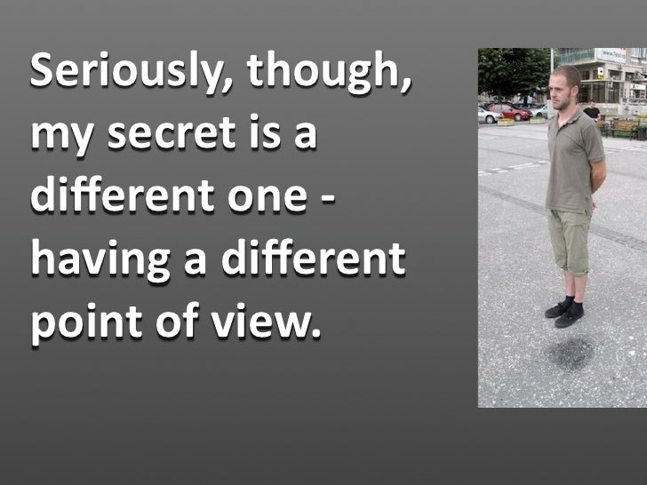 Seriously,though, mysecretisa differentone‐ havingadifferent pointofview.