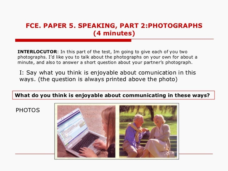 FCE. PAPER 5. SPEAKING, PART 2:PHOTOGRAPHS                    (4 minutes)INTERLOCUTOR: In this part of the test, Im going ...