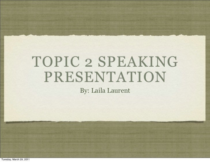 TOPIC 2 SPEAKING                           PRESENTATION                               By: Laila LaurentTuesday, March 29, ...