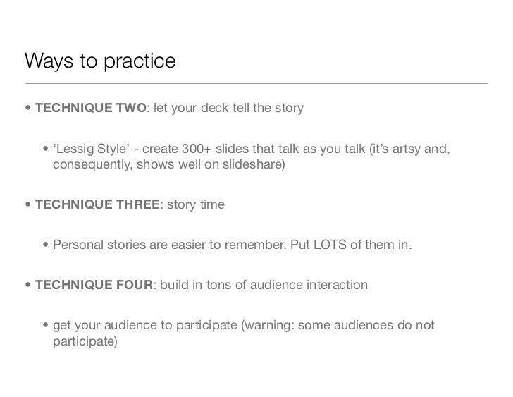 Ways to practice• TECHNIQUE TWO: let your deck tell the story  • 'Lessig Style' - create 300+ slides that talk as you talk...