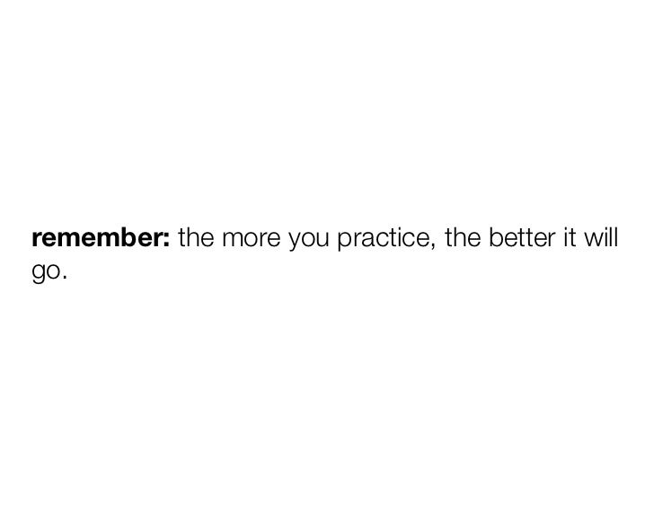 remember: the more you practice, the better it willgo.