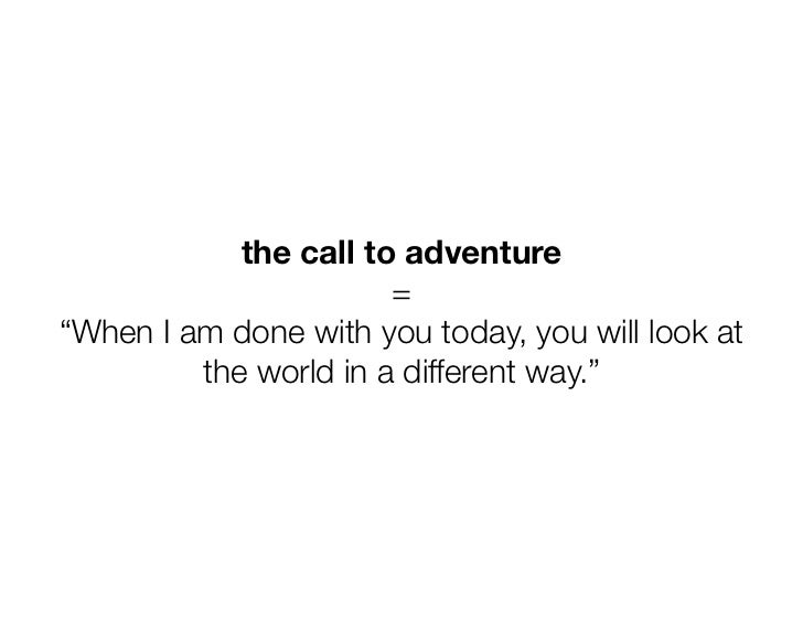 "the call to adventure                       =""When I am done with you today, you will look at         the world in a diffe..."