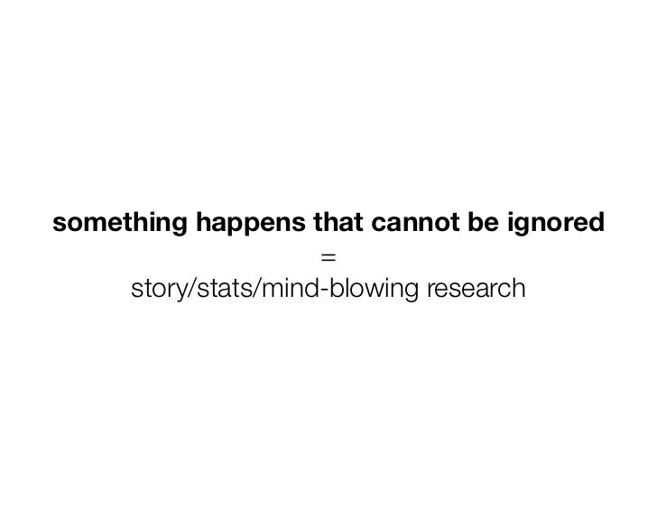 something happens that cannot be ignored                     =     story/stats/mind-blowing research