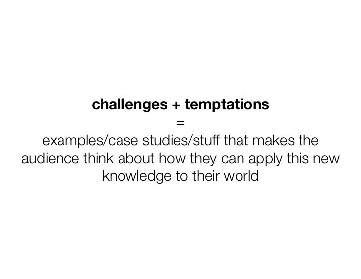challenges + temptations                       =   examples/case studies/stuff that makes theaudience think about how they...