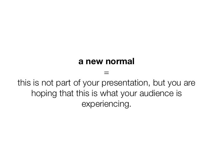 a new normal                         =this is not part of your presentation, but you are    hoping that this is what your ...