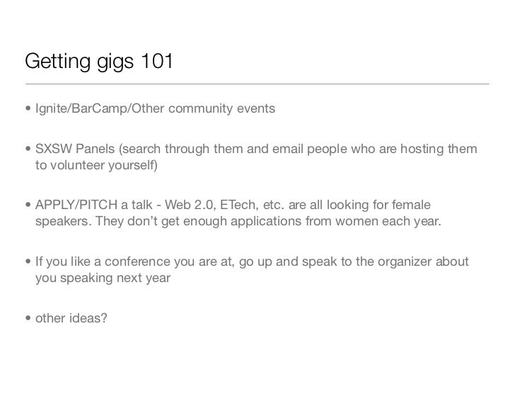 Getting gigs 101• Ignite/BarCamp/Other community events• SXSW Panels (search through them and email people who are hosting...