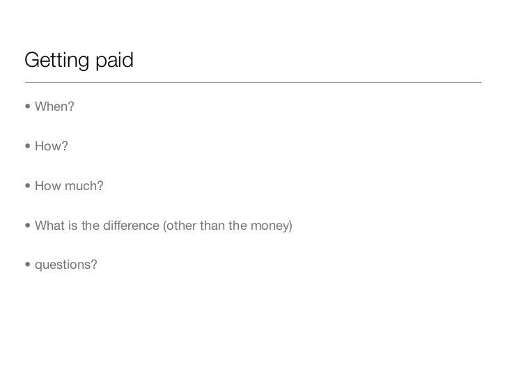 Getting paid• When?• How?• How much?• What is the difference (other than the money)• questions?