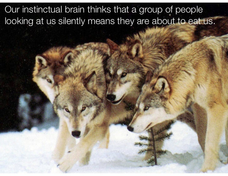 Our instinctual brain thinks that a group of peoplelooking at us silently means they are about to eat us.