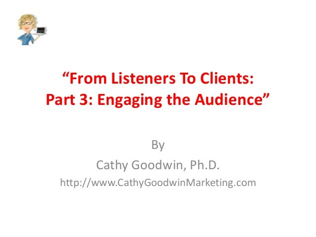 """""""From Listeners To Clients: Part 3: Engaging the Audience"""" By Cathy Goodwin, Ph.D. http://www.CathyGoodwinMarketing.com"""