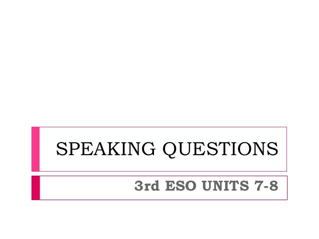 SPEAKING QUESTIONS 3rd ESO UNITS 7-8