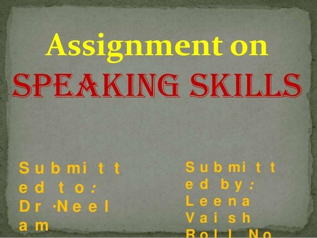 Assignment on  SPEAKING SKILLS S u b mi t t e d t o: D r .N e e l a m  S e L V  u d e a  b mi t t by : e na i s h