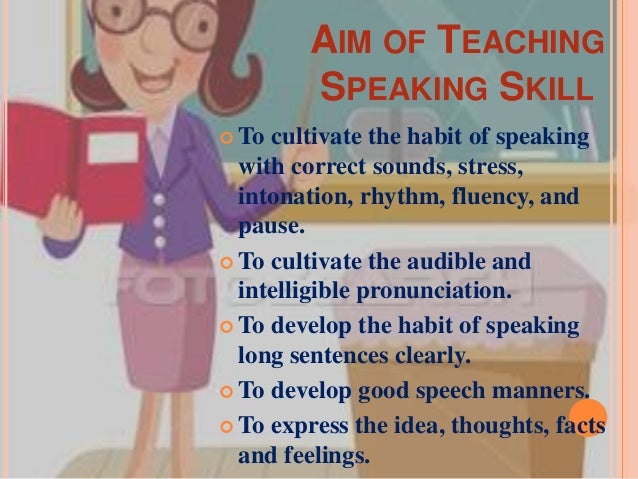 AIM OF TEACHING SPEAKING SKILL  To  cultivate the habit of speaking with correct sounds, stress, intonation, rhythm, flue...