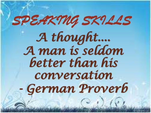 SPEAKING SKILLS A thought.... A man is seldom better than his conversation - German Proverb
