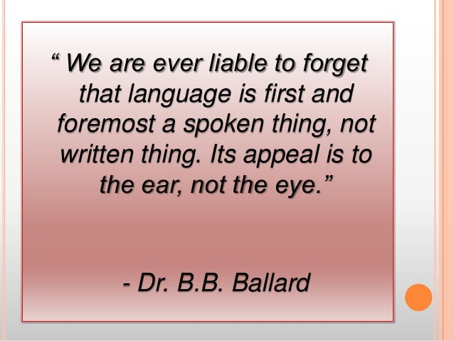 """"""" We are ever liable to forget that language is first and foremost a spoken thing, not written thing. Its appeal is to the..."""
