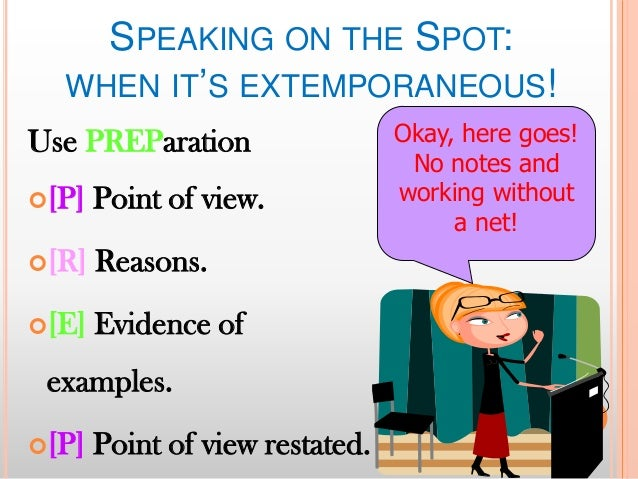 SPEAKING ON THE SPOT: WHEN IT'S EXTEMPORANEOUS! Use PREParation [P]  Point of view.  [R]  Reasons.  [E]  Evidence of  e...
