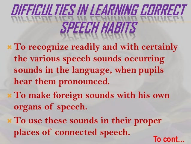 DIFFICULTIES IN LEARNING CORRECT SPEECH HABITS  To  recognize readily and with certainly the various speech sounds occurr...