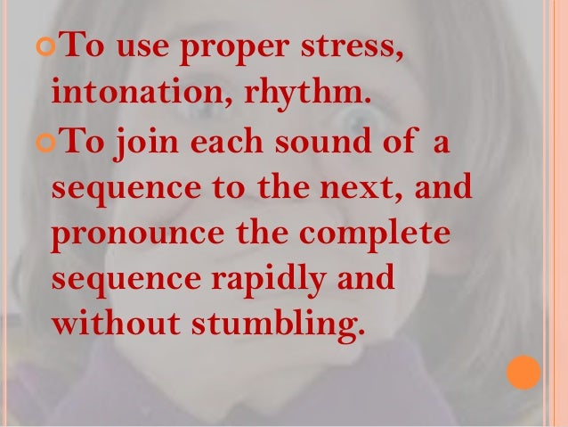 To  use proper stress, intonation, rhythm. To join each sound of a sequence to the next, and pronounce the complete sequ...