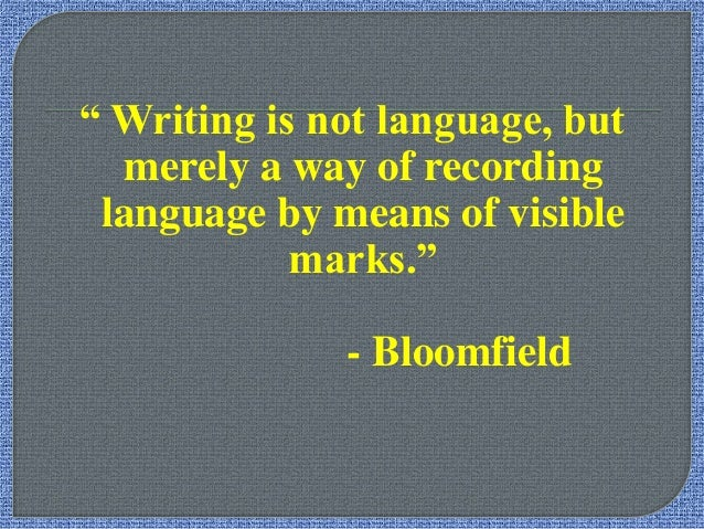 """"""" Writing is not language, but merely a way of recording language by means of visible marks."""" - Bloomfield"""