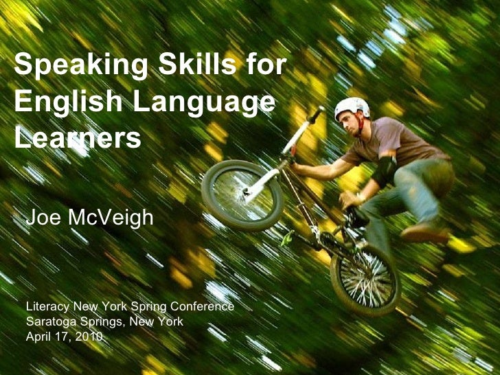Speaking Skills for English Language Learners Joe McVeigh Literacy New York Spring Conference Saratoga Springs, New York A...