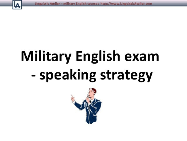 Linguistic Atelier – military English courses http://www.LinguisticAtelier.com  Military English exam - speaking strategy