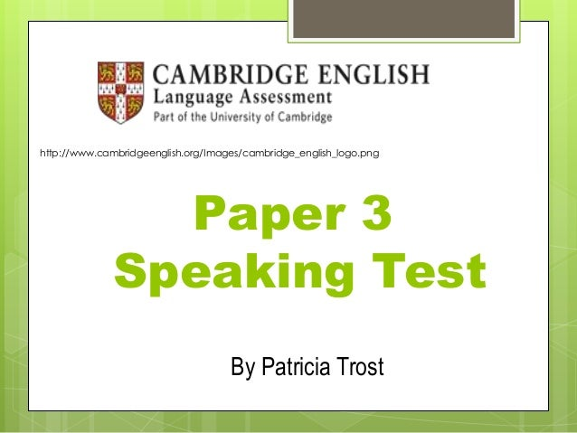 Paper 3 Speaking Test http://www.cambridgeenglish.org/Images/cambridge_english_logo.png By Patricia Trost