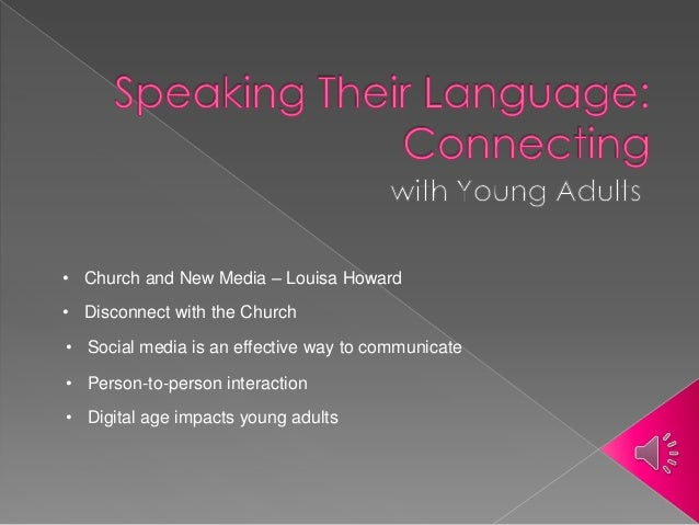 • Social media is an effective way to communicate • Digital age impacts young adults • Church and New Media – Louisa Howar...