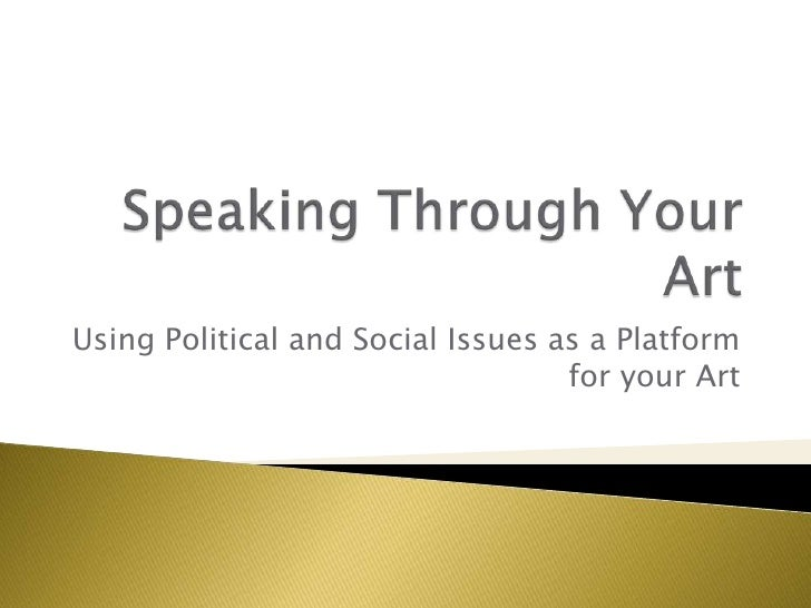 Speaking Through Your Art<br />Using Political and Social Issues as a Platform for your Art<br />