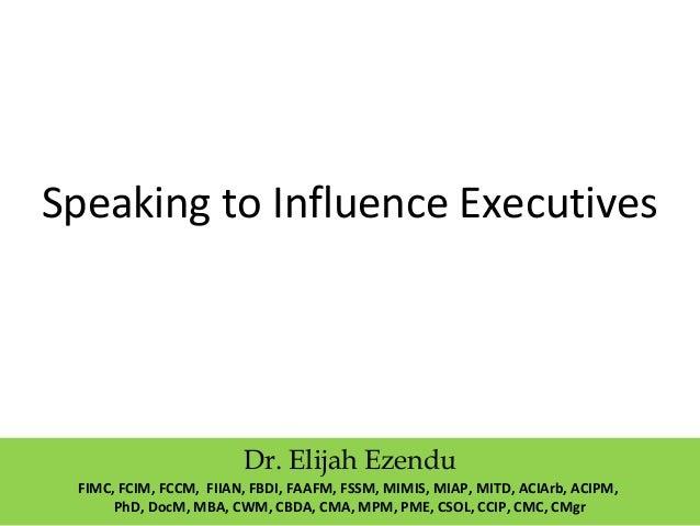 Speaking to Influence Executives Dr. Elijah Ezendu FIMC, FCIM, FCCM, FIIAN, FBDI, FAAFM, FSSM, MIMIS, MIAP, MITD, ACIArb, ...