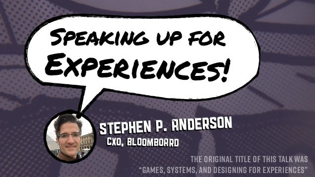 "Speaking up for Experiences! Stephen P. Anderson THE ORIGINAL TITLE OF THIS TALK WAS ""GAMES, SYSTEMS, AND DESIGNING FOR EX..."