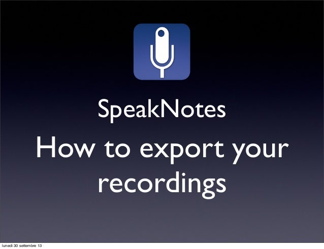 SpeakNotes How to export your recordings lunedì 30 settembre 13