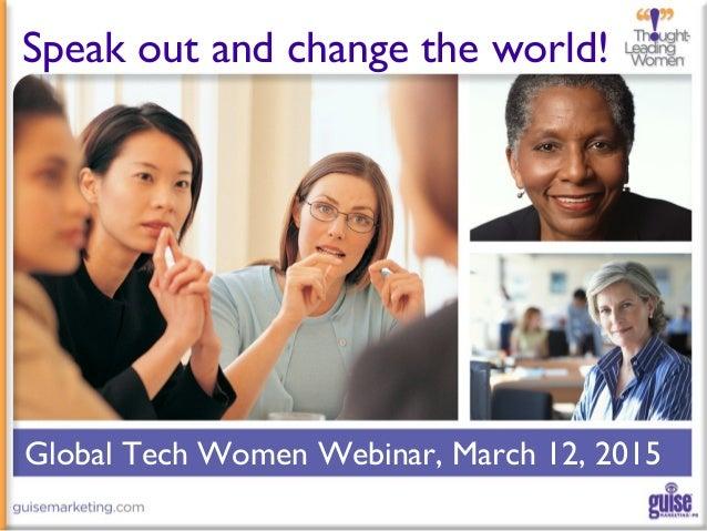 Global Tech Women Webinar, March 12, 2015 Speak out and change the world!