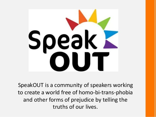 SpeakOUT is a community of speakers working to create a world free of homo-bi-trans-phobia and other forms of prejudice by...
