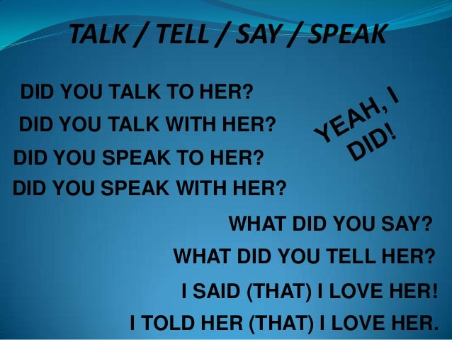 TALK / TELL / SAY / SPEAK DID YOU TALK TO HER?  DID YOU TALK WITH HER? DID YOU SPEAK TO HER? DID YOU SPEAK WITH HER? WHAT ...